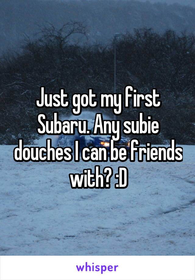 Just got my first Subaru. Any subie douches I can be friends with? :D