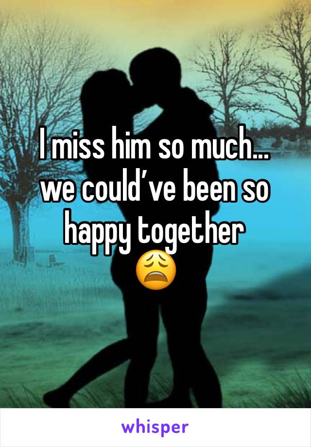 I miss him so much...  we could've been so happy together 😩