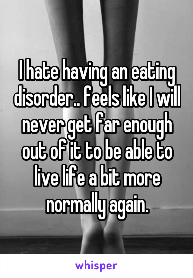 I hate having an eating disorder.. feels like I will never get far enough out of it to be able to live life a bit more normally again.