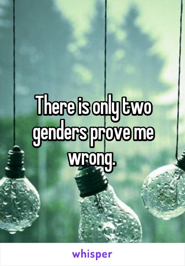 There is only two genders prove me wrong.