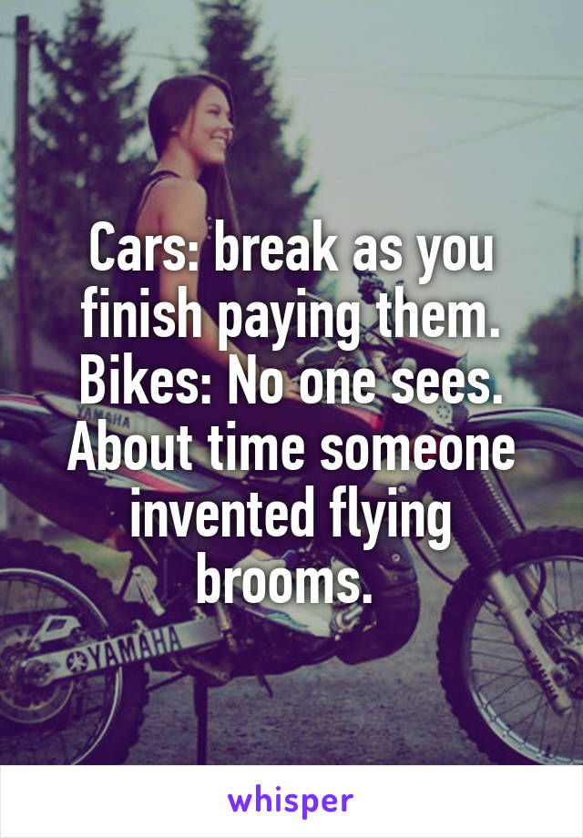 Cars: break as you finish paying them. Bikes: No one sees. About time someone invented flying brooms.