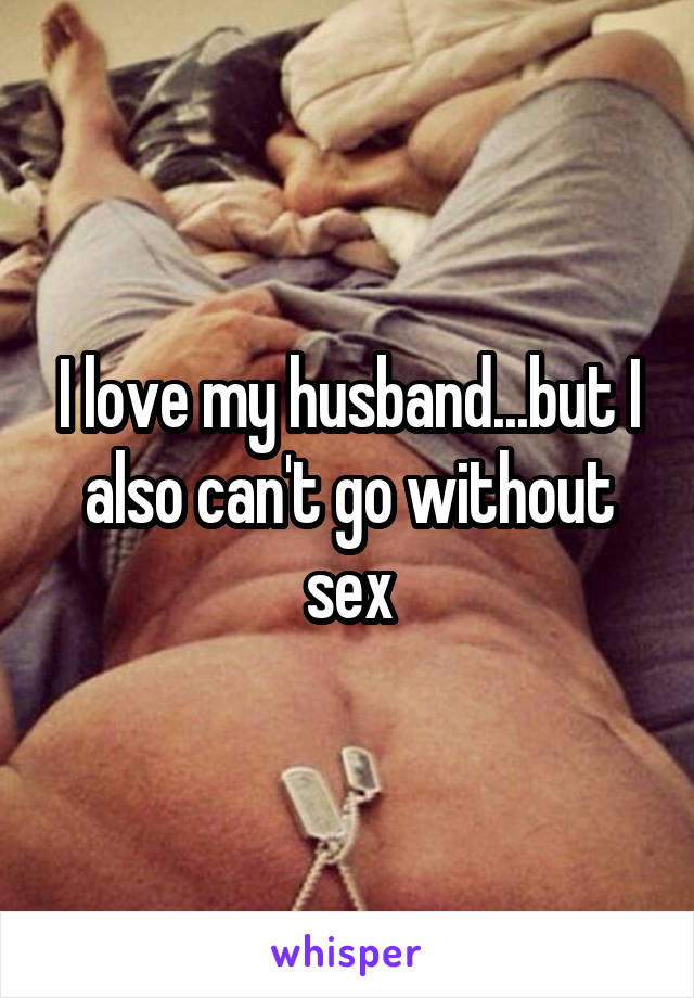 I love my husband...but I also can't go without sex