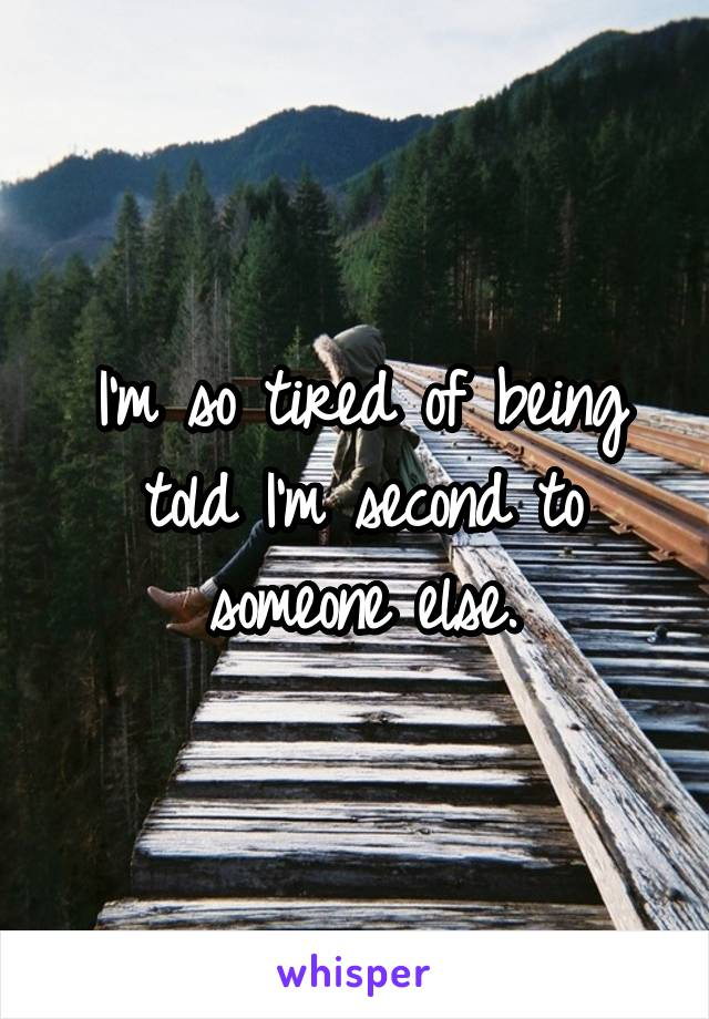 I'm so tired of being told I'm second to someone else.