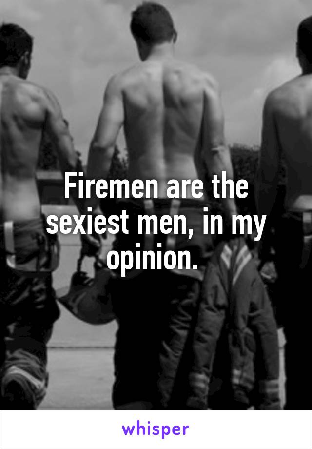 Firemen are the sexiest men, in my opinion.