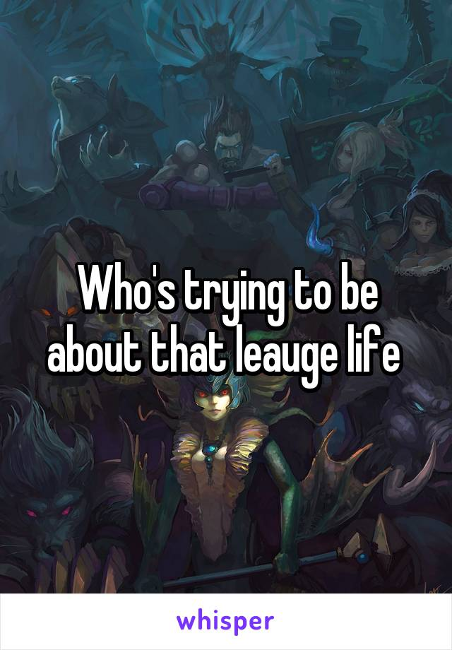 Who's trying to be about that leauge life