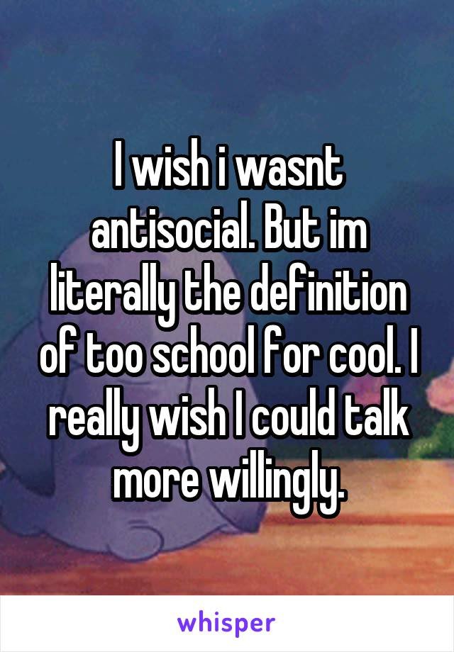 I wish i wasnt antisocial. But im literally the definition of too school for cool. I really wish I could talk more willingly.