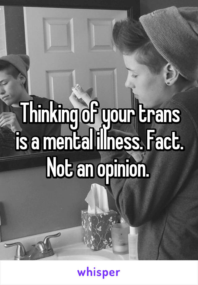 Thinking of your trans is a mental illness. Fact. Not an opinion.