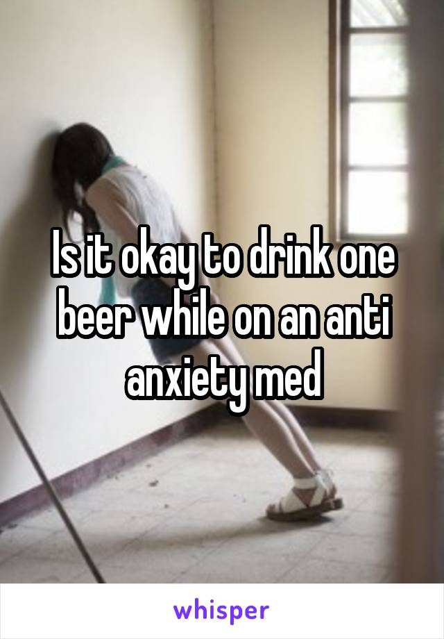 Is it okay to drink one beer while on an anti anxiety med
