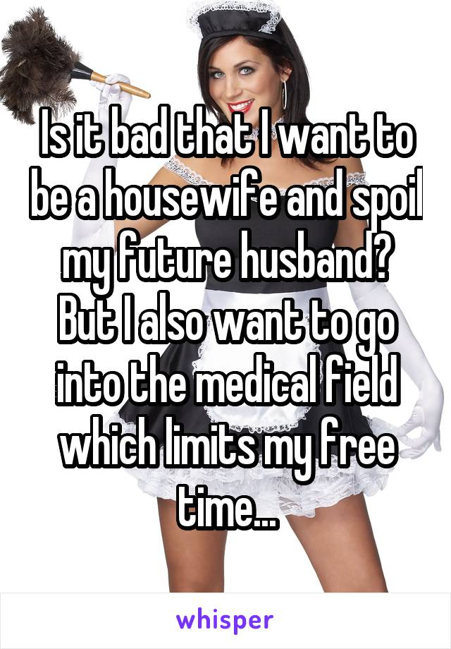 Is it bad that I want to be a housewife and spoil my future husband? But I also want to go into the medical field which limits my free time...