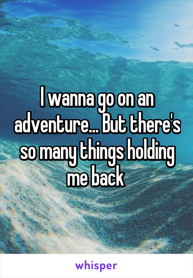 I wanna go on an adventure... But there's so many things holding me back