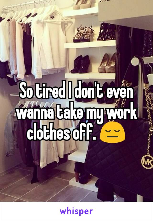 So tired I don't even wanna take my work clothes off. 😔