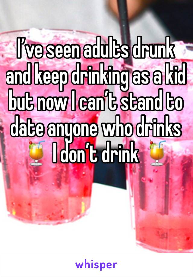 I've seen adults drunk and keep drinking as a kid but now I can't stand to date anyone who drinks 🍹 I don't drink 🍹