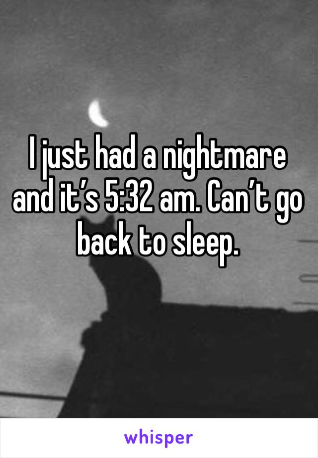 I just had a nightmare and it's 5:32 am. Can't go back to sleep.
