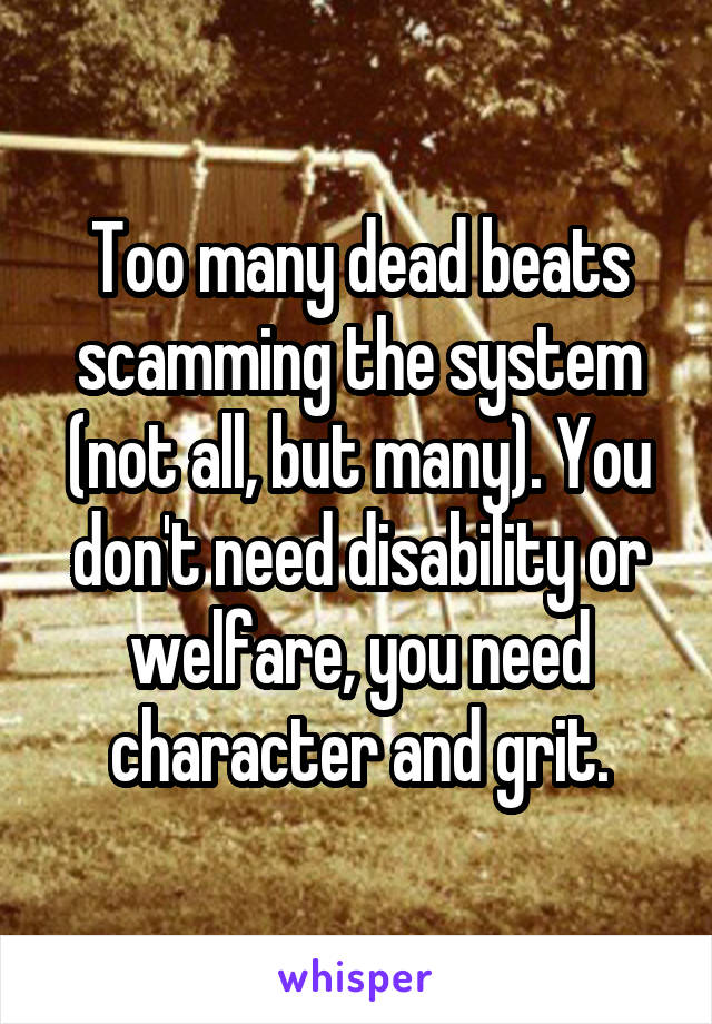 Too many dead beats scamming the system (not all, but many). You don't need disability or welfare, you need character and grit.