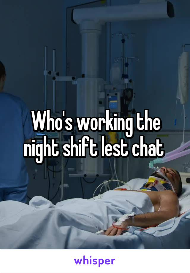Who's working the night shift lest chat