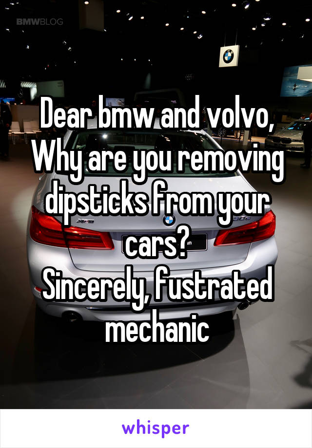 Dear bmw and volvo, Why are you removing dipsticks from your cars? Sincerely, fustrated mechanic