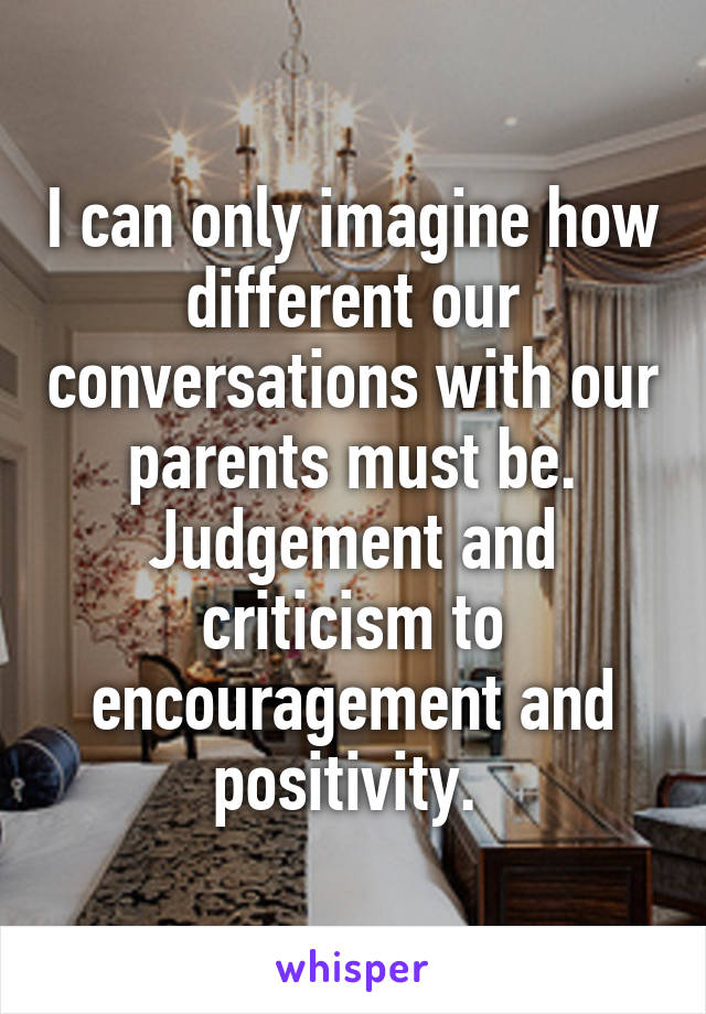 I can only imagine how different our conversations with our parents must be. Judgement and criticism to encouragement and positivity.