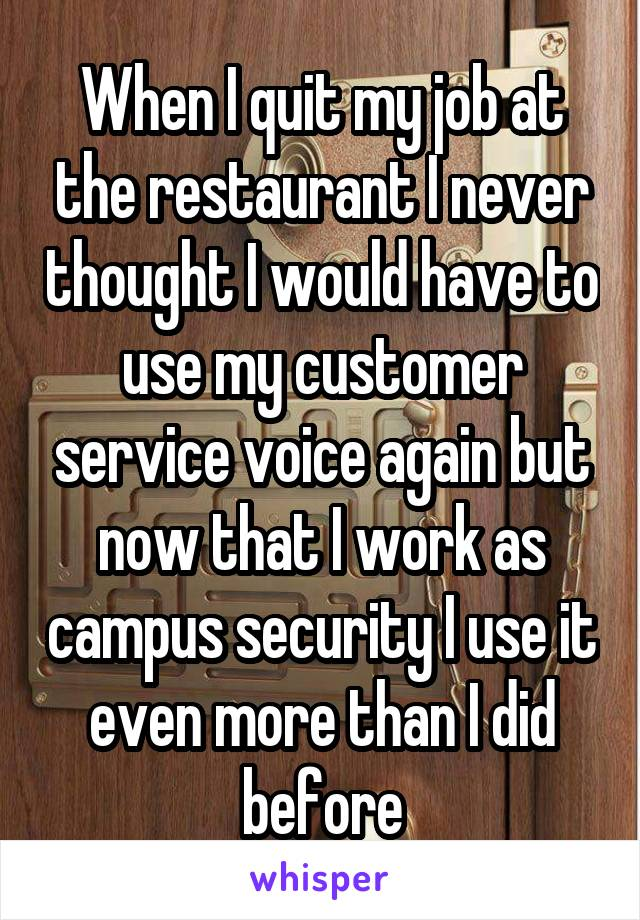 When I quit my job at the restaurant I never thought I would have to use my customer service voice again but now that I work as campus security I use it even more than I did before