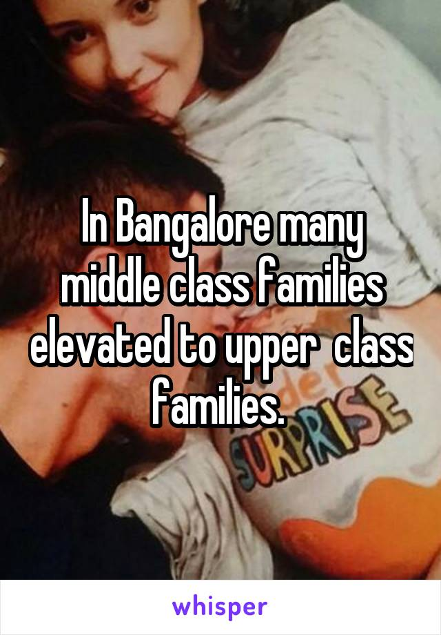 In Bangalore many middle class families elevated to upper  class families.