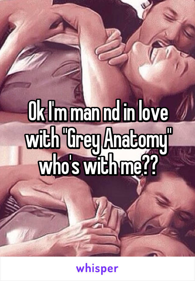 """Ok I'm man nd in love with """"Grey Anatomy"""" who's with me??"""