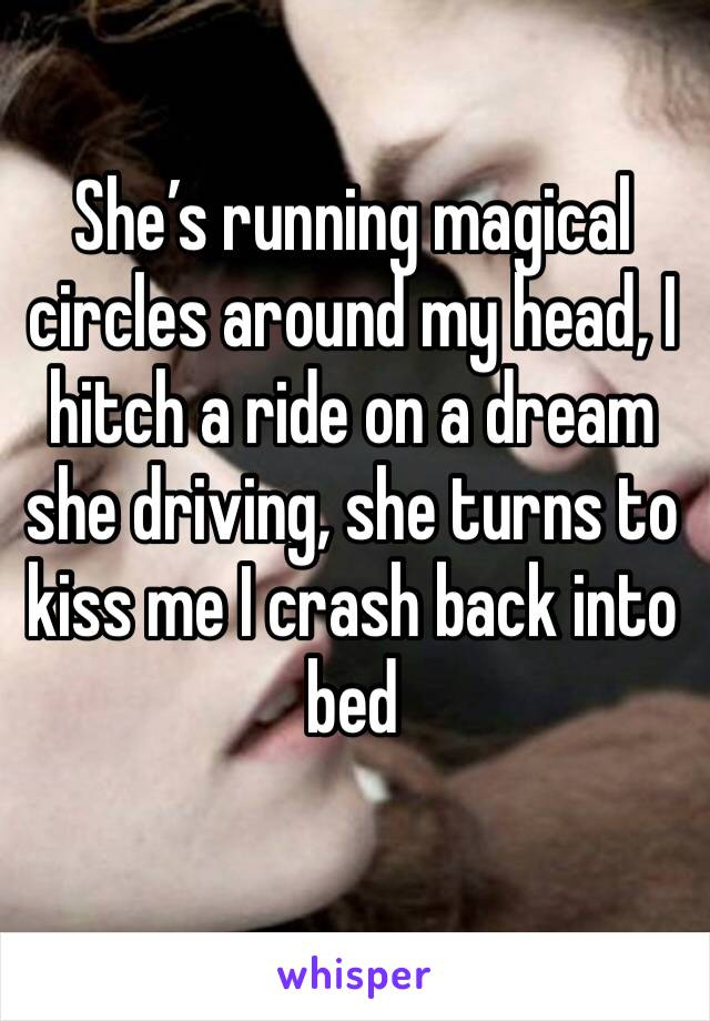 She's running magical circles around my head, I hitch a ride on a dream she driving, she turns to kiss me I crash back into bed