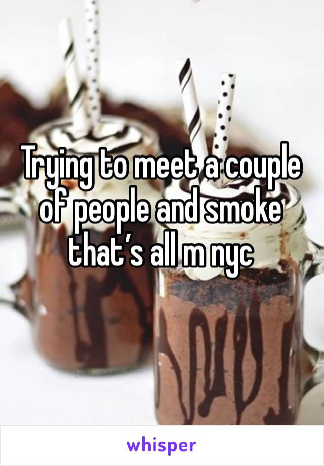 Trying to meet a couple of people and smoke that's all m nyc