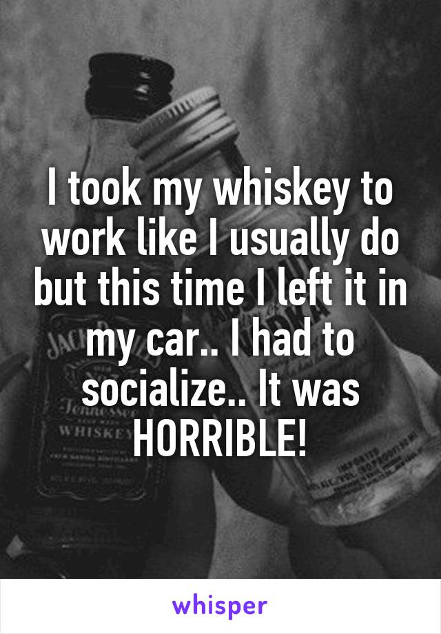 I took my whiskey to work like I usually do but this time I left it in my car.. I had to socialize.. It was HORRIBLE!
