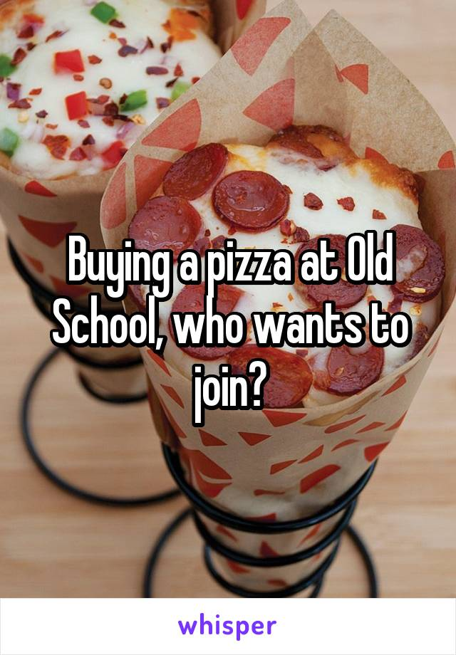 Buying a pizza at Old School, who wants to join?