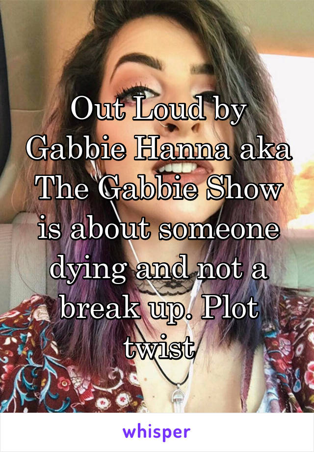 Out Loud by Gabbie Hanna aka The Gabbie Show is about someone dying and not a break up. Plot twist