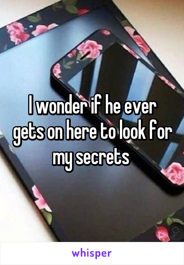 I wonder if he ever gets on here to look for my secrets