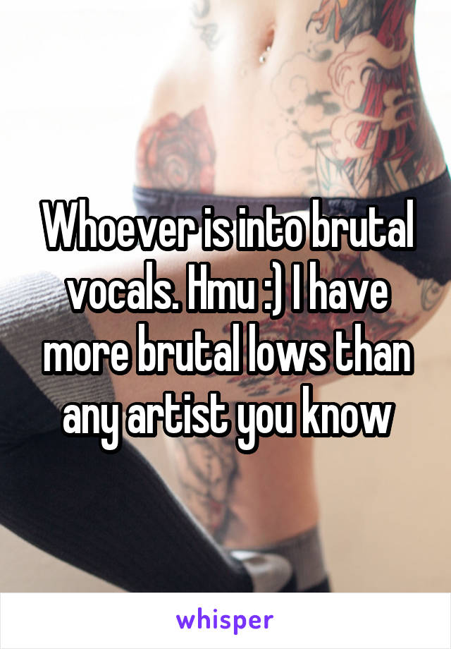 Whoever is into brutal vocals. Hmu :) I have more brutal lows than any artist you know