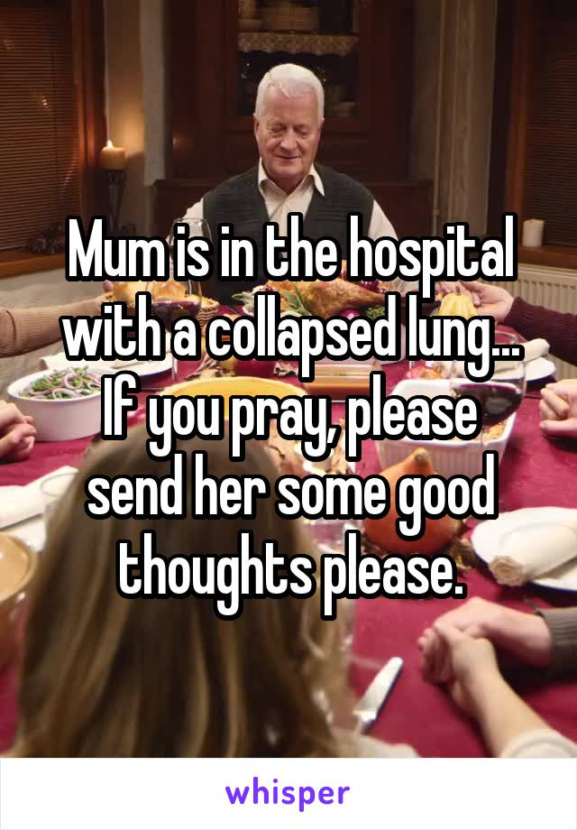 Mum is in the hospital with a collapsed lung... If you pray, please send her some good thoughts please.