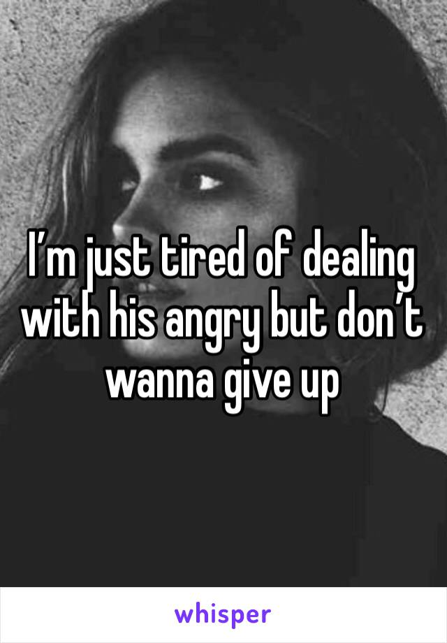 I'm just tired of dealing with his angry but don't wanna give up