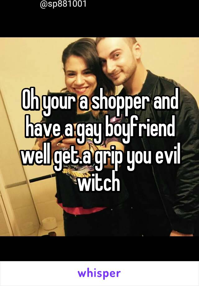 Oh your a shopper and have a gay boyfriend well get.a grip you evil witch