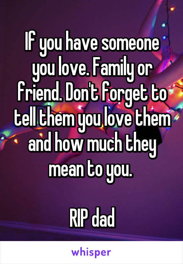 If you have someone you love. Family or friend. Don't forget to tell them you love them and how much they mean to you.   RIP dad