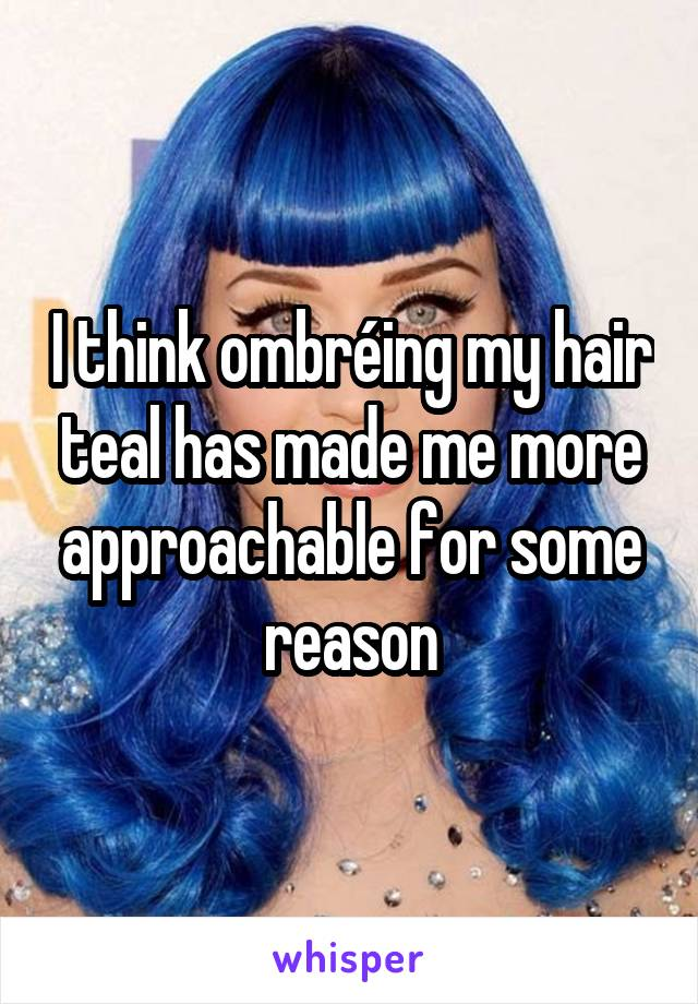 I think ombréing my hair teal has made me more approachable for some reason