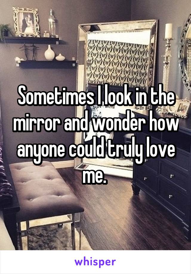Sometimes I look in the mirror and wonder how anyone could truly love me.