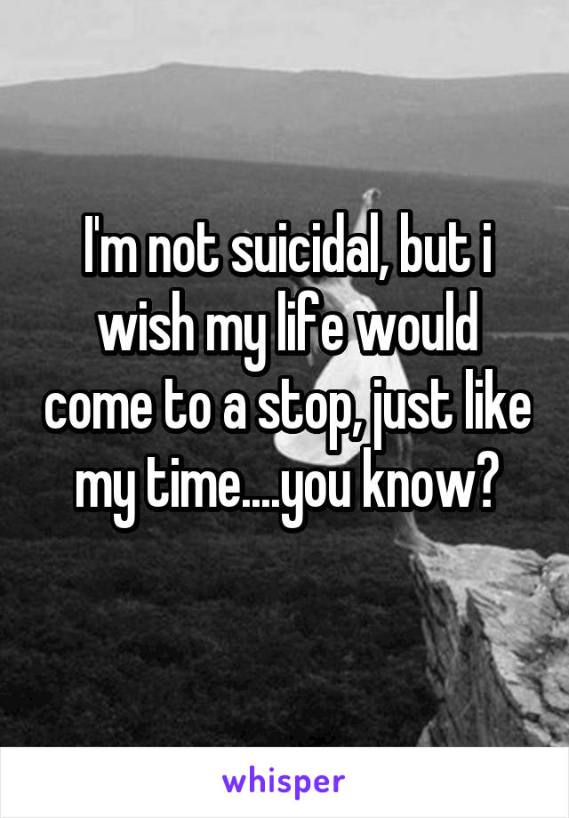 I'm not suicidal, but i wish my life would come to a stop, just like my time....you know?