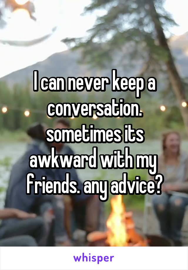 I can never keep a conversation. sometimes its awkward with my  friends. any advice?