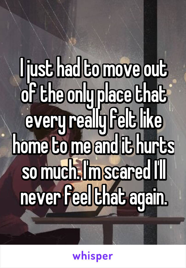 I just had to move out of the only place that every really felt like home to me and it hurts so much. I'm scared I'll never feel that again.