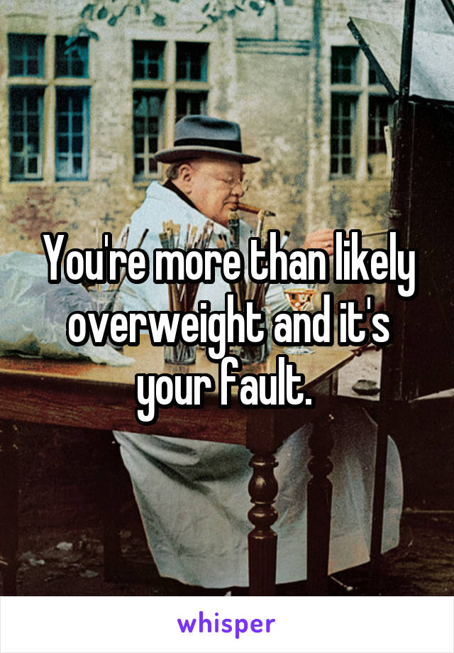 You're more than likely overweight and it's your fault.