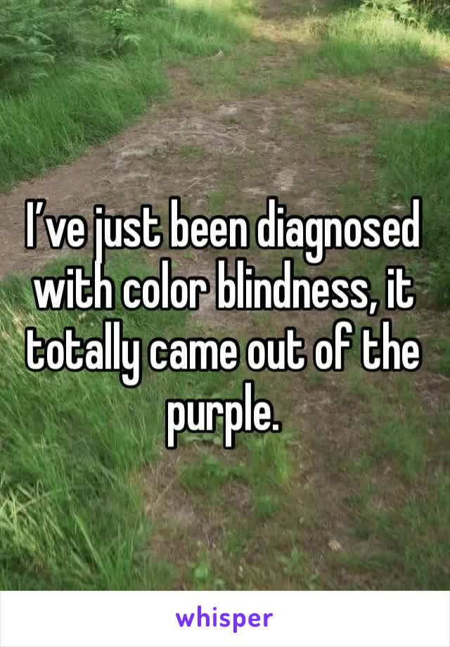 I've just been diagnosed with color blindness, it totally came out of the purple.