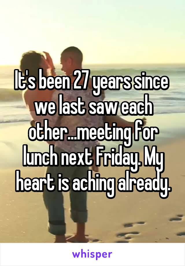 It's been 27 years since  we last saw each other...meeting for lunch next Friday. My heart is aching already.