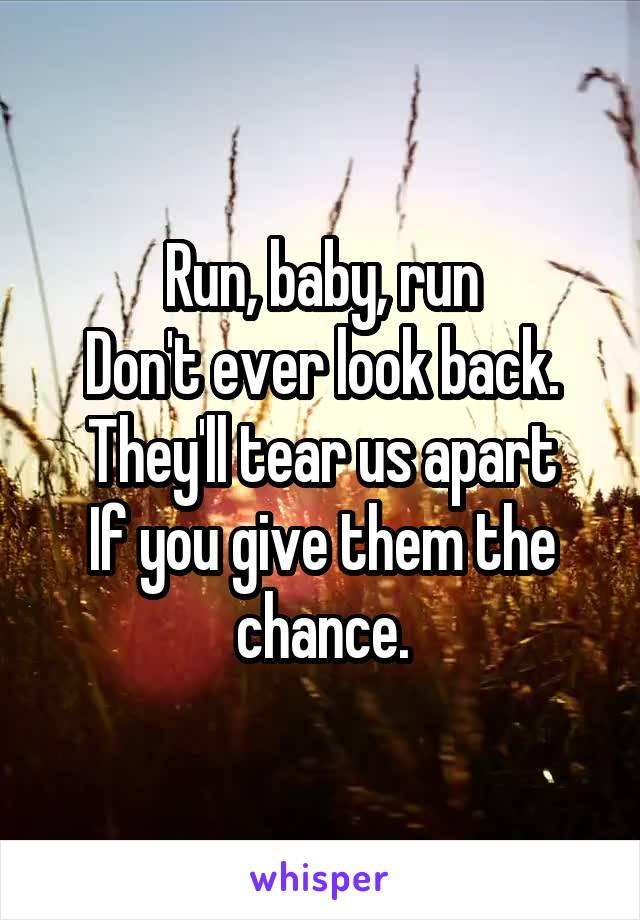 Run, baby, run Don't ever look back. They'll tear us apart If you give them the chance.