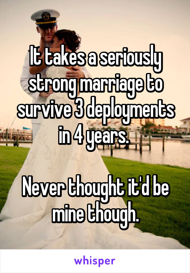 It takes a seriously strong marriage to survive 3 deployments in 4 years.   Never thought it'd be mine though.