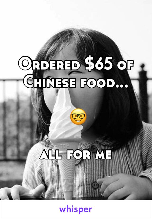 Ordered $65 of  Chinese food...   🤓  all for me