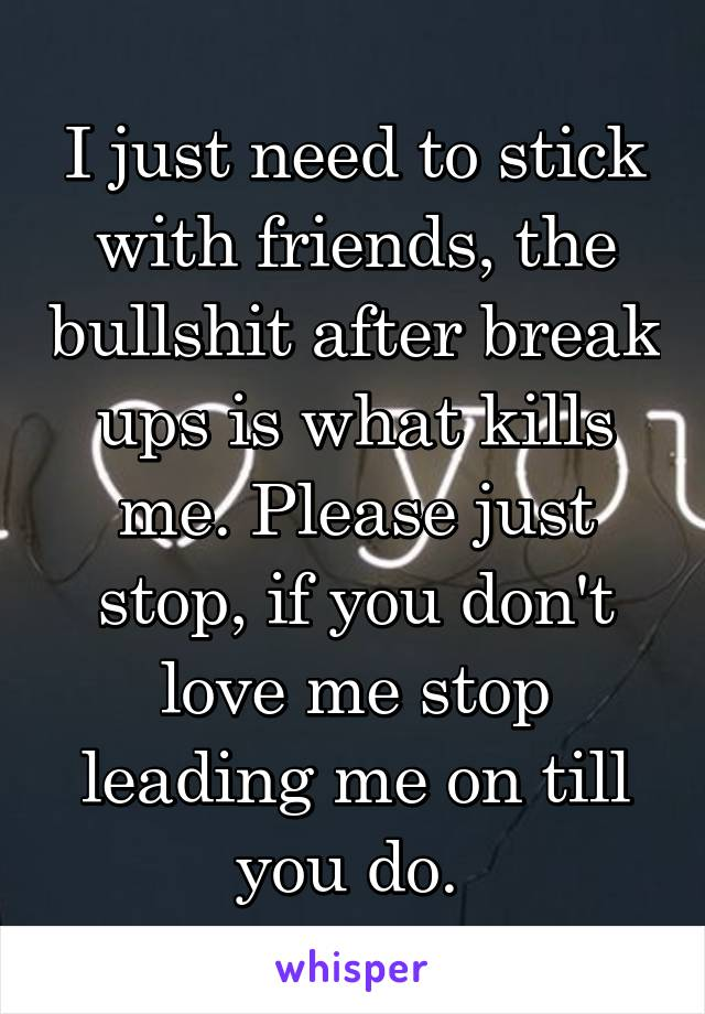 I just need to stick with friends, the bullshit after break ups is what kills me. Please just stop, if you don't love me stop leading me on till you do.