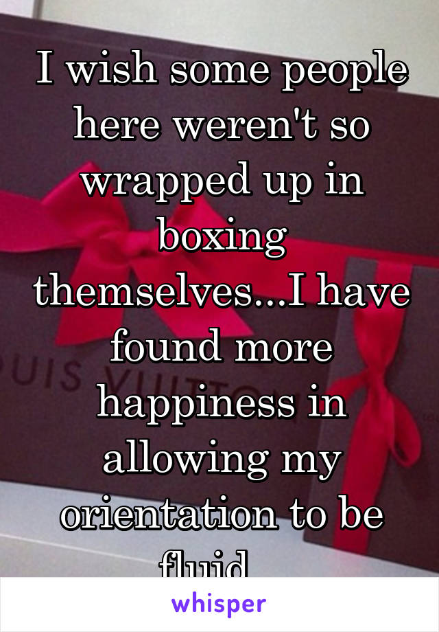 I wish some people here weren't so wrapped up in boxing themselves...I have found more happiness in allowing my orientation to be fluid...