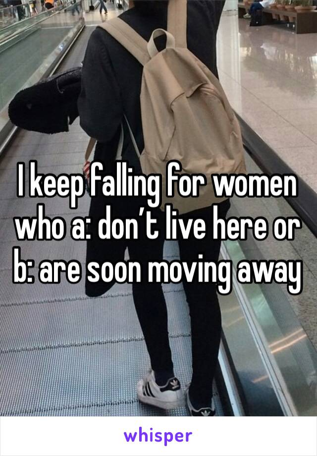 I keep falling for women who a: don't live here or b: are soon moving away