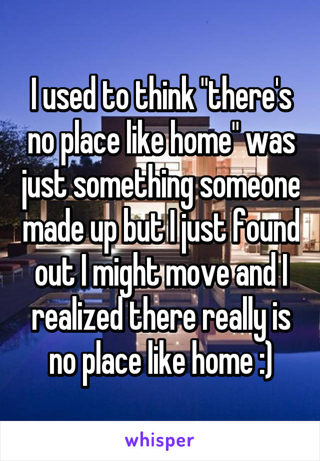 "I used to think ""there's no place like home"" was just something someone made up but I just found out I might move and I realized there really is no place like home :)"